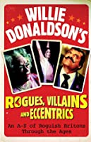 Willie Donaldson's Rogues, Villains and Eccentrics: An A-Z of Roguish Britons Through the Ages