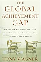 The Global Achievement Gap: Why Our Kids Don't Have the Skills They Need for College, Careers, and Citizenship—and What We Can Do About It