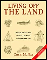 Living off the Land, New and Revised : Tracking, Building Traps, Shelters, Toolmaking, Finding Water and Food