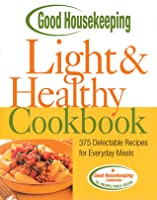 Good Housekeeping Light & Healthy Cookbook: 375 Delectable Recipes for Everyday Meals