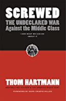 Screwed: The Undeclared War Against the Middle Class - And What We Can Do about It