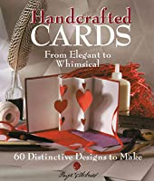 Handcrafted Cards: From Elegant to Whimsical 60 Distinctive Designs to Make