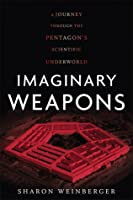 Imaginary Weapons: A Journey Through the Pentagon's Scientific Underworld