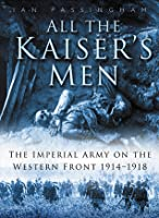 All the Kaiser's Men: The Life and Death of the German Army on the Western Front