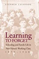 Learning to Forget: Schooling and Family Life in New Haven's Working Class, 1870-1940