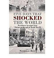 Five Days That Shocked the World: Eyewitness Accounts from Europe at the End of World War II. Nicholas Best