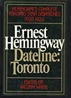 Dateline Toronto: The Complete Toronto Star Dispatches 1920-24