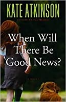 When Will There Be Good News? (Jackson Brodie, #3)
