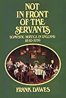 Not in Front of the Servants; Domestic Service in England 1850-1939