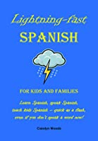 Lightning-Fast Spanish for Kids and Families: Learn Spanish, Speak Spanish, Teach Kids Spanish - Quick As A Flash, Even If You Don't Speak A Word Now!