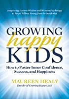 Growing Happy Kids: How to Foster Inner Confidence Success and Happiness