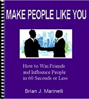 Make People Like You: How to Win Friends and Influence People in 60 Seconds or Less!