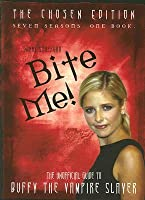 Bite Me!: The Chosen Edition The Unofficial Guide to Buffy The Vampire Slayer ( Seven Seasons One Book): The Unofficial Guide to the World of Buffy the Vampire Slayer