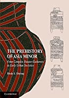 The Prehistory of Asia Minor: From Complex Hunter-Gatherers to Early Urban Socieities