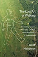 The Lost Art of Walking: The History, Science, Philosophy, Literature, Theory and Practice of Pedestrianism.