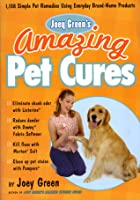 Joey Green's Amazing Pet Cures: 1,138 Quick and Simple Pet Remedies Using Everyday Brand-Name Products