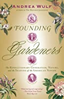Founding Gardeners: The Revolutionary Generation, Nature, and the Shaping of the American Nation