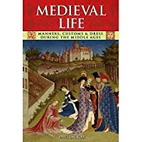 Medieval Life: Manners, Customs and Dress During the Middle Ages. Paul LaCroix