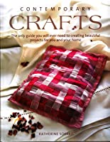 Contemporary Crafts - The Only Guide You Will Ever Need to Creating Beautiful Projects for You and Your Home