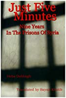 Just Five Minutes: Nine Years In The Prisons Of Syria