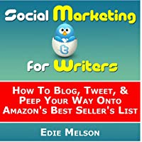 Social Media Marketing for Writers: How To Blog, Tweet, & Peep Your Way Onto Amazon's Best Seller's List
