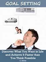 Goal Setting: Discover What You Want in Life and Achieve It Faster than You Think Possible