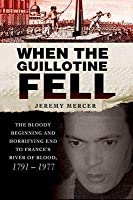 When the Guillotine Fell: The Bloody Beginning and Horrifying End to France's River of Blood, 1791--1977