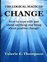 The Logical Magic of Change: How to cope with just about anything AND bring about positive change!