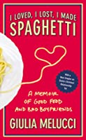 I Loved, I Lost, I Made Spaghetti: A Memoir of Good Food and Bad Boyfriends