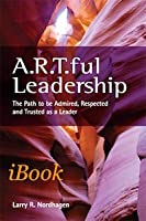 A.R.T.ful Leadership: The Path to be Admired, Respected, and Trusted as a Leader
