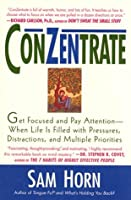 ConZentrate: Get Focused and Pay Attention--When Life Is Filled with Pressures, Distractions, and Multiple Priorities