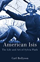 American Isis: The Life and Art of Sylvia Plath