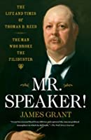Mr. Speaker!: The Life and Times of Thomas B. Reed - The Man Who Broke the Filibuster