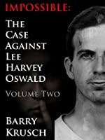 Impossible: The Case Against Lee Harvey Oswald; Volume Two