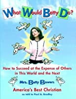 What Would Betty Do?: How to Succeed at the Expense of Others in this World-and the Next