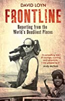 Frontline: Living and Dying in the World's Most Dangerous Places: Reporting from the World's Deadliest Places