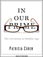 In Our Prime: The Invention of Middle Age