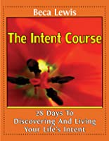 The Intent Course: 28 Days To Discovering And Living Your Life's Intent (The Shift Series)
