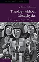 Theology Without Metaphysics: God, Language and the Spirit of Recognition. Kevin W. Hector