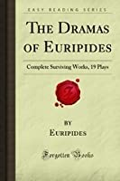 The Dramas of Euripides: Complete Surviving Works, 19 Plays