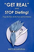 """Get Real"" And Stop Dieting!: Forget The Fads, Get The Facts And Feel Fabulous"
