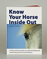 Know Your Horse Inside Out: A Clear, Practical Guide To Understanding And Improving Posture And Behaviour