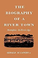 The Biography of a River Town: Memphis: Its Heroic Age