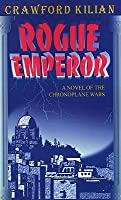 Rogue Emperor: A Novel Of The Chronoplane Wars (Kilian, Crawford, Chronoplane Wars Trilogy.)