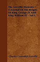 The Greville Memoirs - A Journal of the Reigns of King George IV and King William IV - Vol I