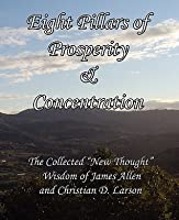 Eight Pillars of Prosperity & Concentration: The Collected New Thought Wisdom of James Allen and Christian D. Larson