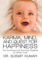 Karma, Mind, and Quest for Happiness: The Concrete and Accurate Science of Infinite Truth