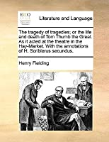The Tragedy of Tragedies; Or the Life and Death of Tom Thumb the Great. as It Acted at the Theatre in the Hay-Market. with the Annotations of H. Scriblerus Secundus.
