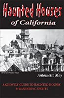 Haunted Houses of California: A Ghostly Guide to Haunted Houses & Wandering Spirits