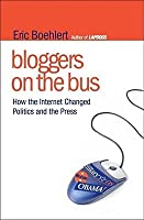 Bloggers on the Bus: How the Internet Changed Politics and the Press